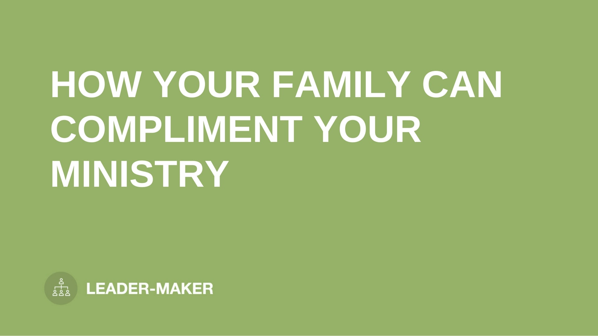 "text ""HOW YOUR FAMILY CAN COMPLIMENT YOUR MINISTRY"" on green background leaders.church"
