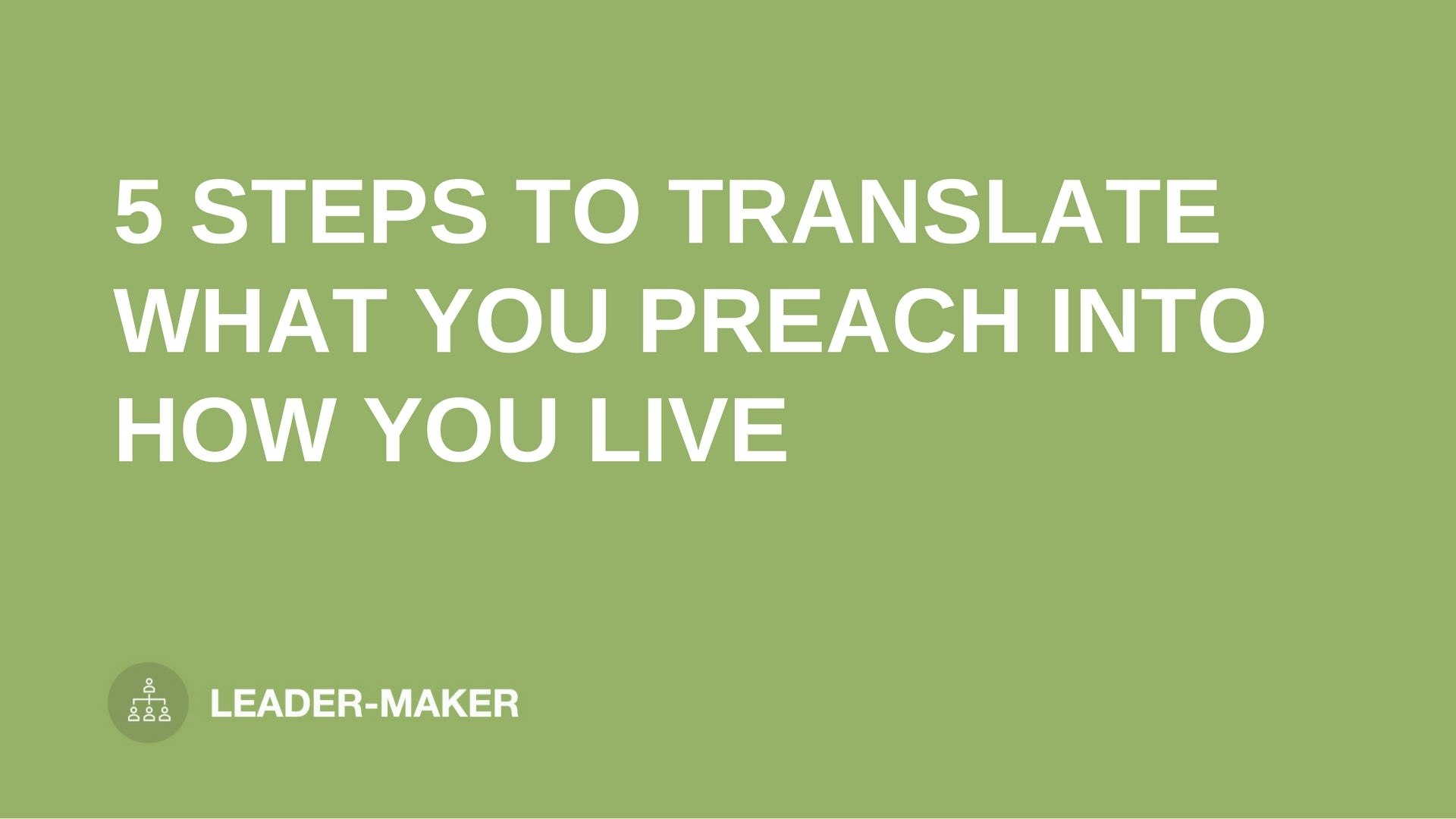 """text """"5 STEPS TO TRANSLATE WHAT YOU PREACH INTO HOW YOU LIVE"""" on green background leaders.church"""